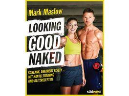 Looking good naked Schlank definiert sexy mit Hanteltraining und Blitzrezepten