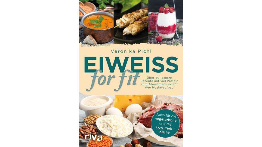 Eiweiss for fit Ueber 50 leckere Rezepte mit viel Protein zum Abnehmen und fuer den Muskelaufbau